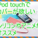 iPod touch4や5のカバーを欲しい!シリコンやアニメがオススメ