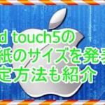 iPod touch5で壁紙のサイズを知りたい!ロック画面に設定する方法
