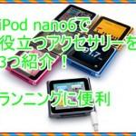 第6世代iPod nanoでアクセサリーを3つ紹介!ランニングで役立つ