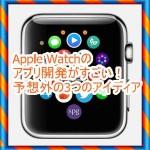 Apple Watchのアプリ開発がすごい!予想外の3つのアイデア
