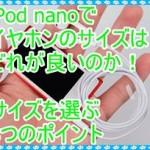 iPod nanoのイヤホンのサイズはどれが良いのか!3つのポイント