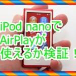 iPod nanoでAirPlayを使えるのか検証!メリットやデメリットを紹介