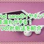 第7世代iPod nanoのイヤホンで音漏れがする!3つの対処法を紹介