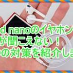 iPod nanoのイヤホンで音が出ない!3つの対策を紹介します