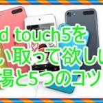 中古iPod touch5を買取って欲しい!相場はいくらなの