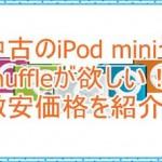 中古のiPod miniやshuffleが欲しい!秋葉原のソフマップなど探してみた