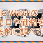 Apple Watchの日本の発売日を知りたい!気になる価格も発表