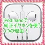 iPod nanoで純正イヤホンを使う3つの理由!意外なメリットを紹介