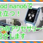 第6世代iPod nanoでアクセサリーが欲しい!腕時計が便利すぎる