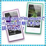 iPod nanoはiTunesとBluetoothで同期できるのか検証!