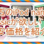 中古のiPod nano第6世代やclassicが欲しい!秋葉原が良いのか