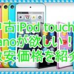 中古iPod touch5やnanoの値段を知りたい!激安価格を調べてみた
