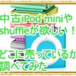 中古のiPod miniやshuffleが欲しい!どこで販売しているのか