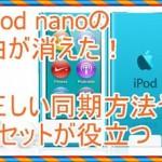 iPod nanoの曲が消える!リセットと正しい同期方法が役に立つ
