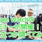 Apple Watchのセミナーが開催!役に立つか調べてみた