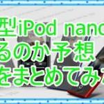 新型iPod nanoは出るのか調査!第8世代を噂から徹底的に調べてみた