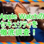 Apple Watchのセキュリティを詳しく知りたい!徹底的に調べてみた
