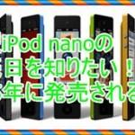 新型iPod nanoの発売日を知りたい!2015年に発売されるのか