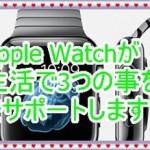 Apple Watchが生活で3つの事をサポートします