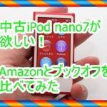 第7世代中古iPod nanoの価格をAmazon、ブックオフで調べてみた