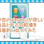 第7世代iPod nanoを中古で欲しい!相場の価格を発表します