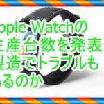 Apple Watchの生産台数を発表!製造のトラブルも発表