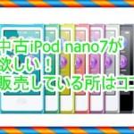 中古の第7世代iPod nanoが欲しい!どこで販売しているか調べてみた