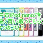第7世代中古iPod nanoを買取って欲しい!高く売る3つのコツ