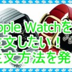 Apple Watchを注文したい!どうすればできるのか調べてみた