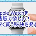 Apple Watchを通販で欲しい!安く買うにはどうすれば良いのか