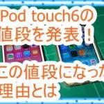 iPod touch6の値段を発表!なぜこの値段なのか調べてみた
