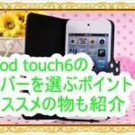 iPod touch6のカバーが欲しい!選ぶポイントとオススメを紹介
