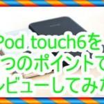 iPod touch6の評判を知りたい!3つのポイントでレビューします
