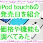 iPod touch6が遂に発売!発売日、価格、機能をまとめてみた