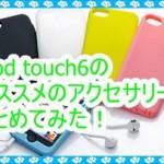 iPod touch6のオススメのアクセサリーまとめ!