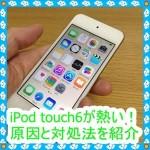 iPod touch6が熱い!原因と対処法を調べてみた