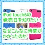 iPod touch6の発売日はいつなの?長かった日々を振り返ってみる