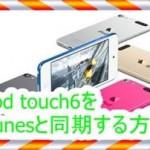 iPod touch6とiTunesを同期する方法とできない時の対処法