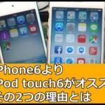 iPhone6よりiPod touch6をオススメする2つの理由