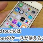 iPod touch6でiPhoneのケースが使えるのか調べてみた!