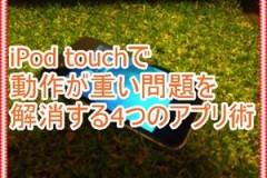 iPod touchで動作が重い問題を解消する4つのアプリ術!