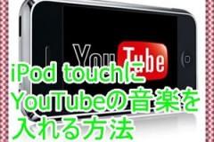 [iPod touch]YouTubeの音楽の入れ方を紹介!無料でうれしい